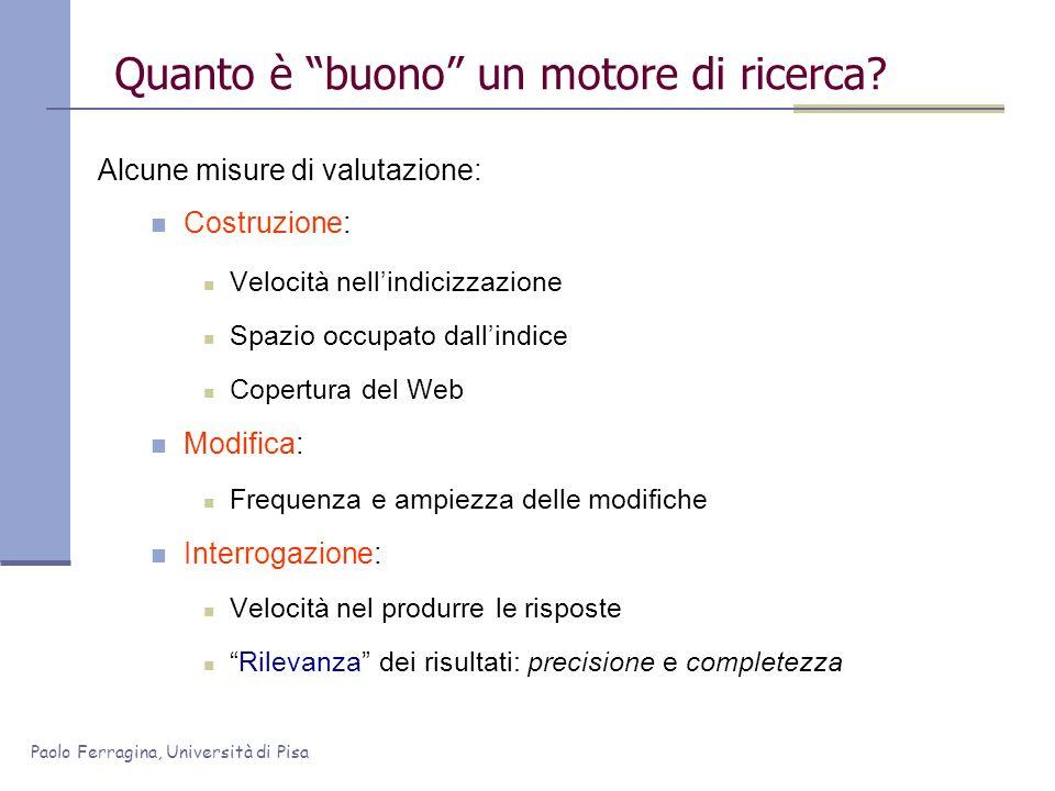 Paolo Ferragina, Università di Pisa Quanto è buono un motore di ricerca? Alcune misure di valutazione: Costruzione: Velocità nellindicizzazione Spazio