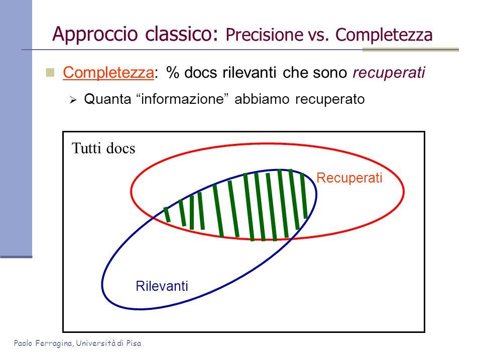 Paolo Ferragina, Università di Pisa Completezza: % docs rilevanti che sono recuperati Quanta informazione abbiamo recuperato Approccio classico: Preci