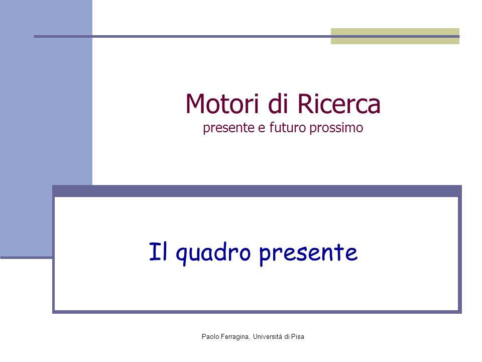 Paolo Ferragina, Università di Pisa Motori di Ricerca presente e futuro prossimo Il quadro presente