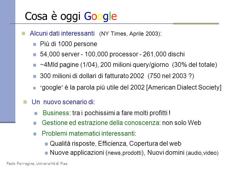 Paolo Ferragina, Università di Pisa Cosa è oggi Google Alcuni dati interessanti (NY Times, Aprile 2003) : Più di 1000 persone 54,000 server - 100,000