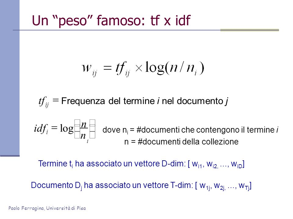Paolo Ferragina, Università di Pisa Un peso famoso: tf x idf dove n i = #documenti che contengono il termine i n = #documenti della collezione log Fre