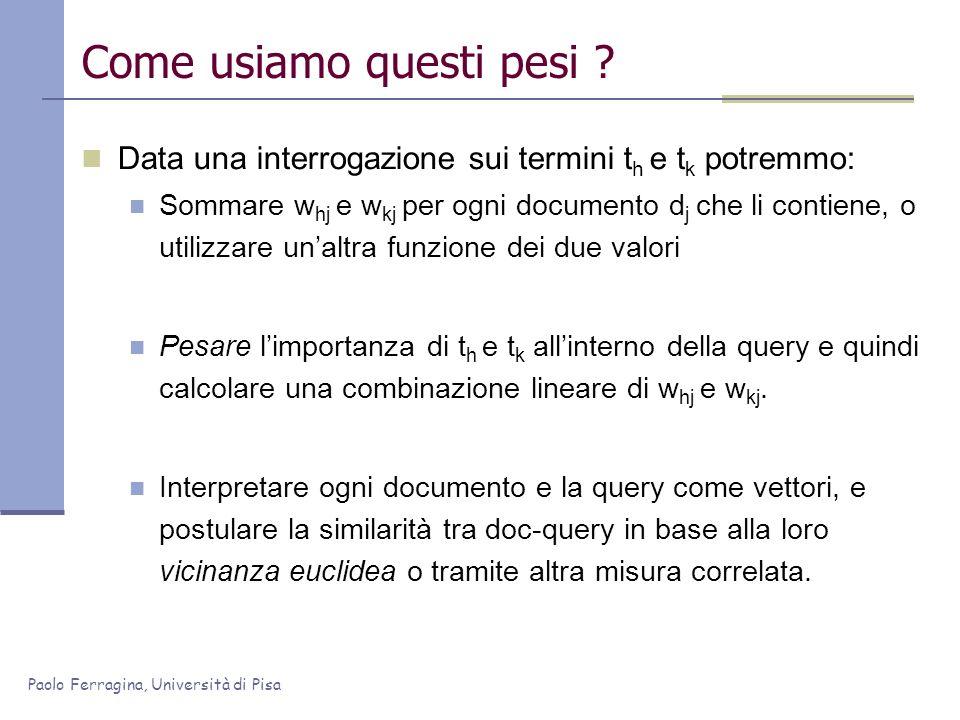 Paolo Ferragina, Università di Pisa Come usiamo questi pesi ? Data una interrogazione sui termini t h e t k potremmo: Sommare w hj e w kj per ogni doc