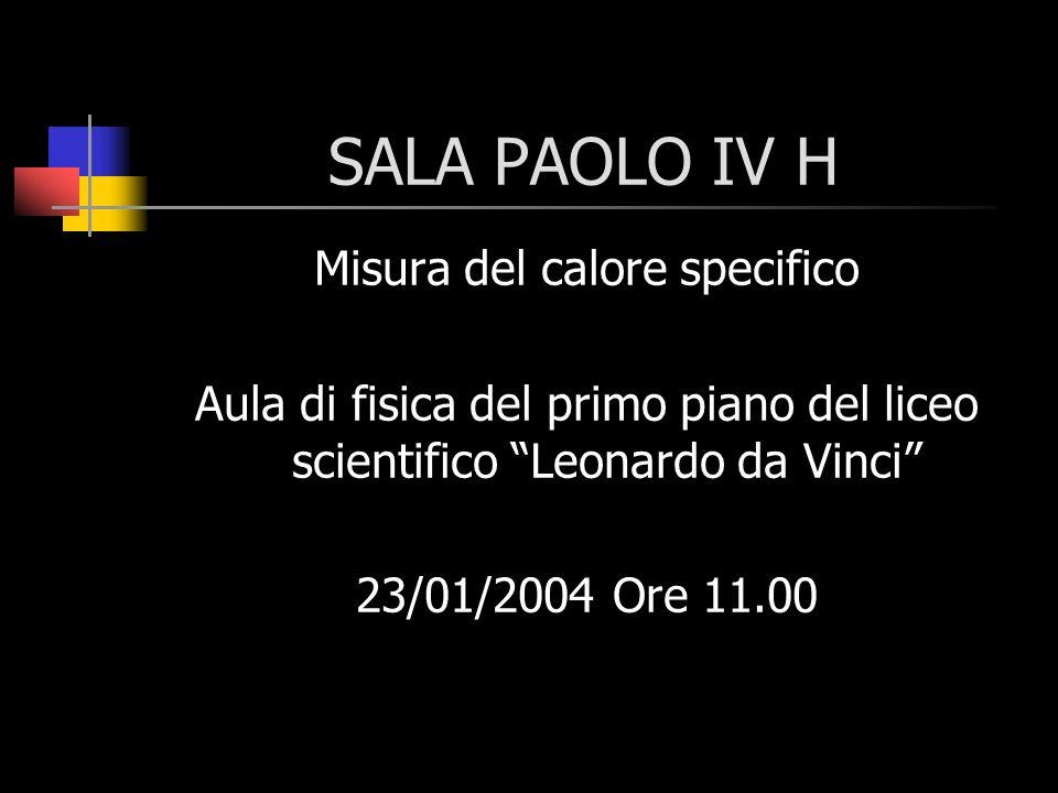 SALA PAOLO IV H Misura del calore specifico Aula di fisica del primo piano del liceo scientifico Leonardo da Vinci 23/01/2004 Ore 11.00