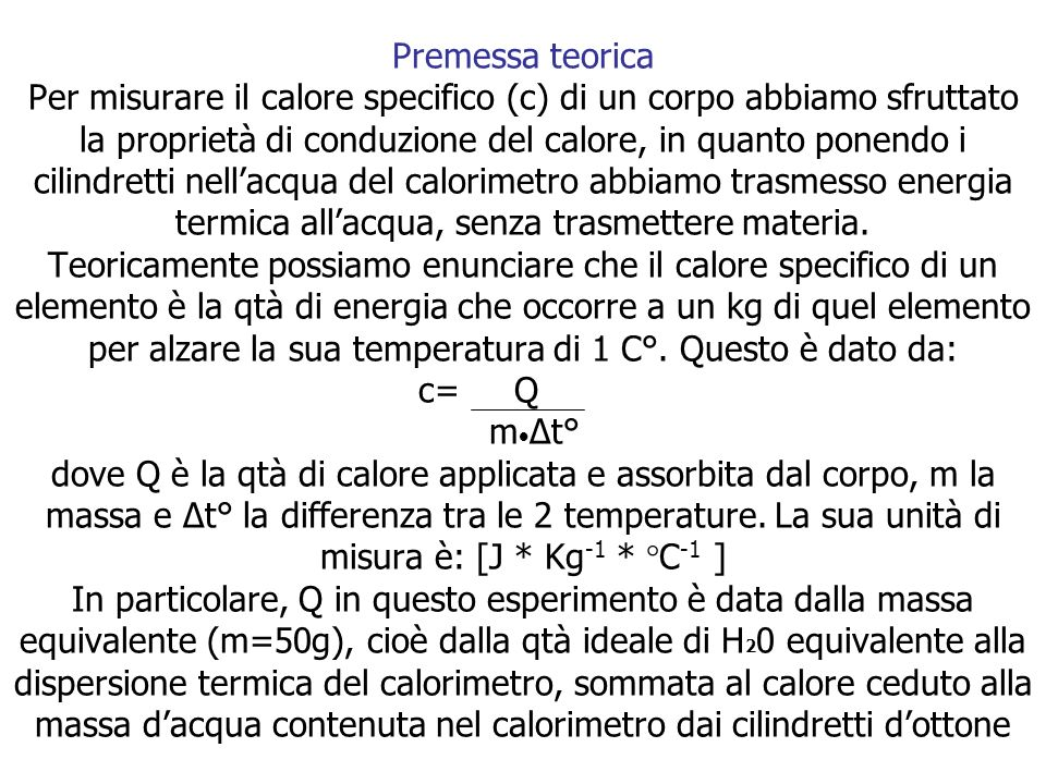 Premessa teorica Per misurare il calore specifico (c) di un corpo abbiamo sfruttato la proprietà di conduzione del calore, in quanto ponendo i cilindr
