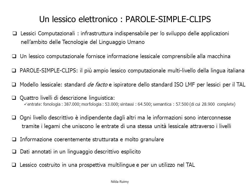 PAROLE-SIMPLE-CLIPS: il più ampio lessico computazionale multi-livello della lingua italiana Dati annotati in un linguaggio descrittivo esplicito Un lessico elettronico : PAROLE-SIMPLE-CLIPS Ogni livello descrittivo è indipendente dagli altri ma le informazioni sono interconnesse tramite i legami che uniscono le entrate di una stessa unità lessicale attraverso i livelli Modello lessicale: standard de facto e ispiratore dello standard ISO LMF per lessici per il TAL Lessico costruito in una prospettiva multilingue e per un utilizzo nel TAL Informazione coerentemente strutturata e molto granulare Quattro livelli di descrizione linguistica: entrate: fonologia : 387.000; morfologia : 53.000; sintassi : 64.500; semantica : 57.500 (di cui 28.900 complete) Un lessico computazionale fornisce informazione lessicale comprensibile alla macchina Lessici Computazionali : infrastruttura indispensabile per lo sviluppo delle applicazioni nellambito delle Tecnologie del Linguaggio Umano Nilda Ruimy
