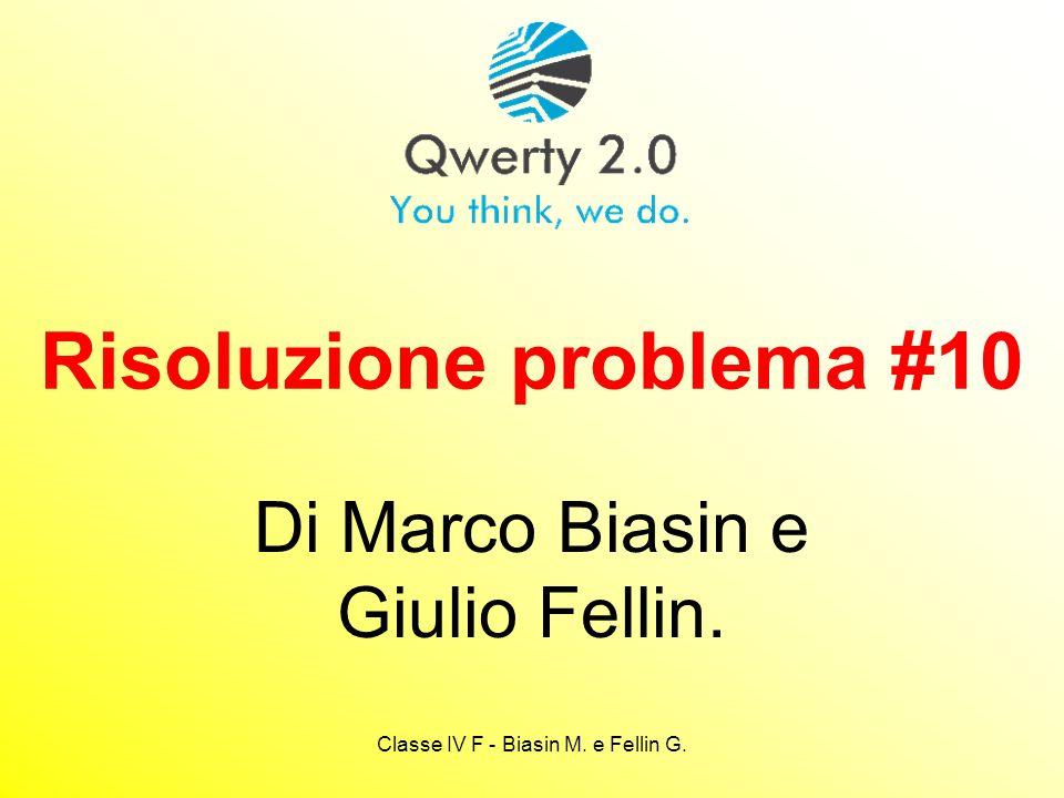 Classe IV F - Biasin M. e Fellin G. Risoluzione problema #10 Di Marco Biasin e Giulio Fellin.