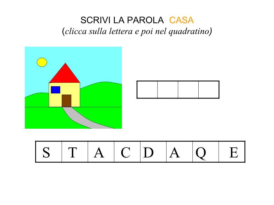SCRIVI LA PAROLA CASA ( clicca sulla lettera e poi nel quadratino ) S T A CDAQ E c