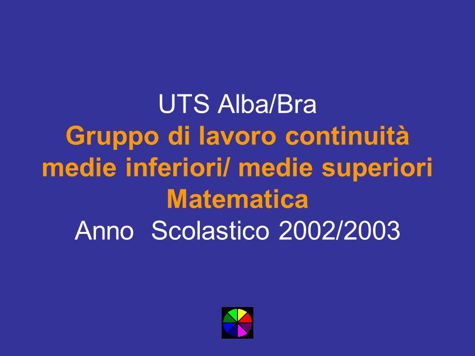 UTS Alba/Bra Gruppo di lavoro continuità medie inferiori/ medie superiori Matematica Anno Scolastico 2002/2003