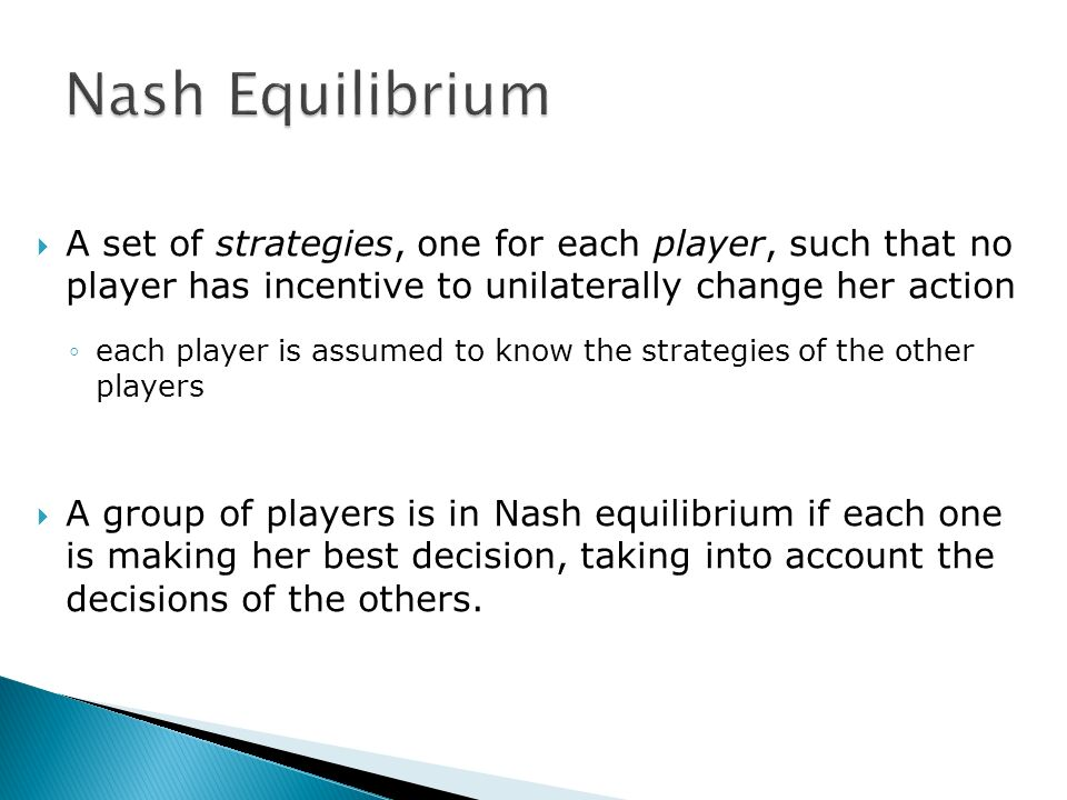A set of strategies, one for each player, such that no player has incentive to unilaterally change her action each player is assumed to know the strat