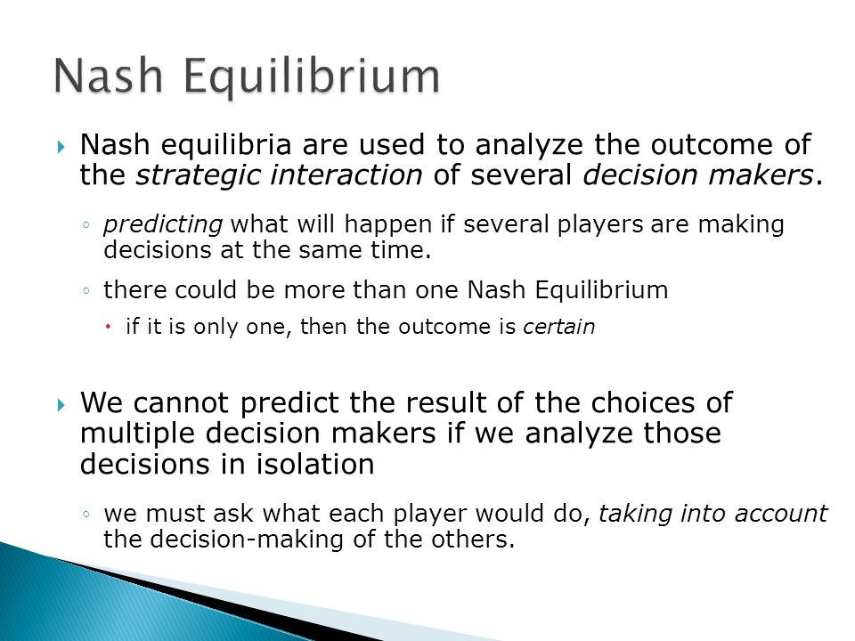 Nash equilibria are used to analyze the outcome of the strategic interaction of several decision makers.