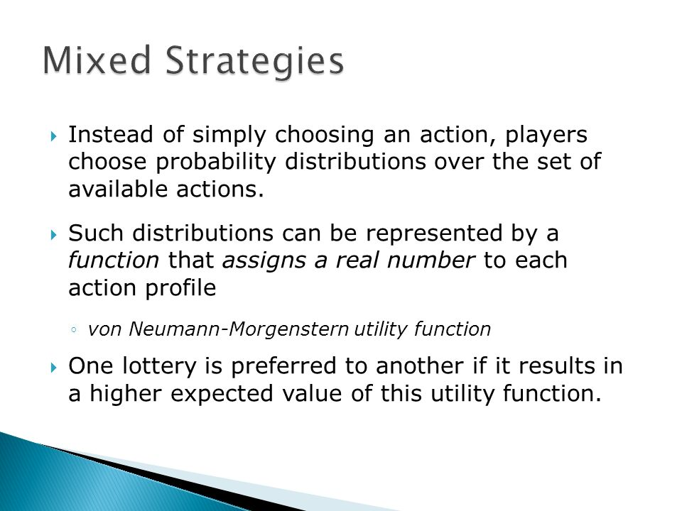 Instead of simply choosing an action, players choose probability distributions over the set of available actions. Such distributions can be represente