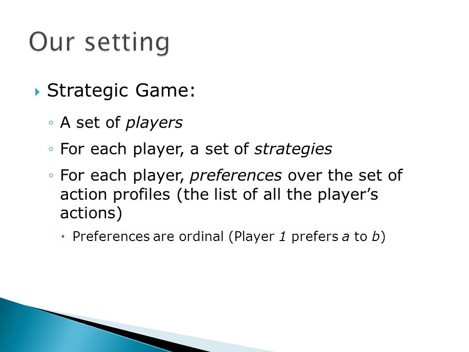 Strategic Game: A set of players For each player, a set of strategies For each player, preferences over the set of action profiles (the list of all the players actions) Preferences are ordinal (Player 1 prefers a to b)
