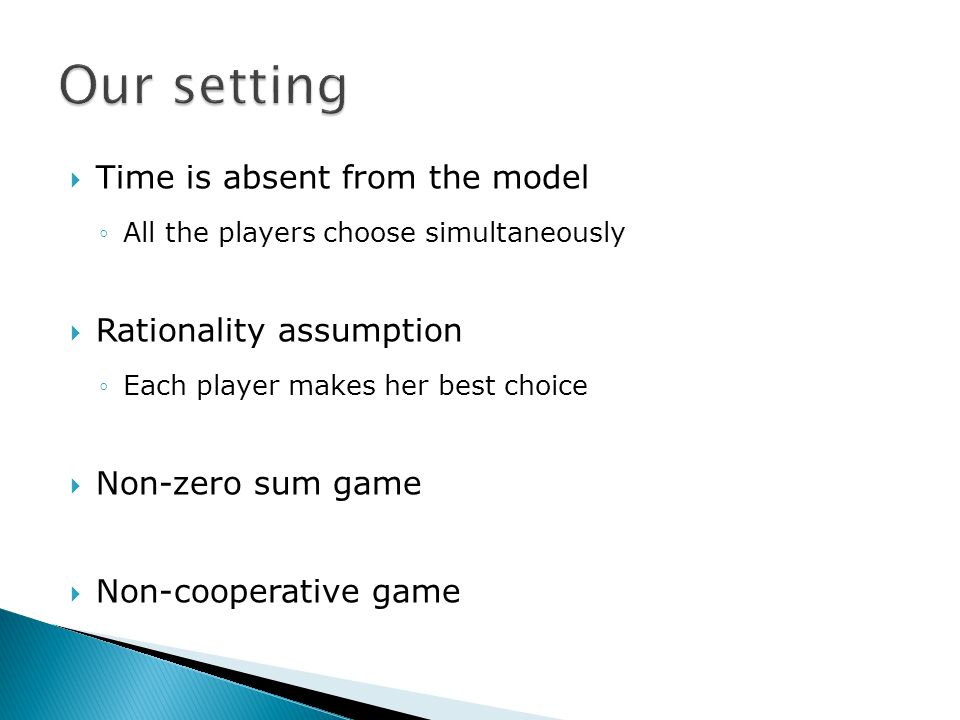 Time is absent from the model All the players choose simultaneously Rationality assumption Each player makes her best choice Non-zero sum game Non-cooperative game