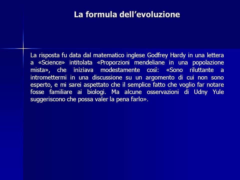 La formula dellevoluzione La risposta fu data dal matematico inglese Godfrey Hardy in una lettera a «Science» intitolata «Proporzioni mendeliane in un