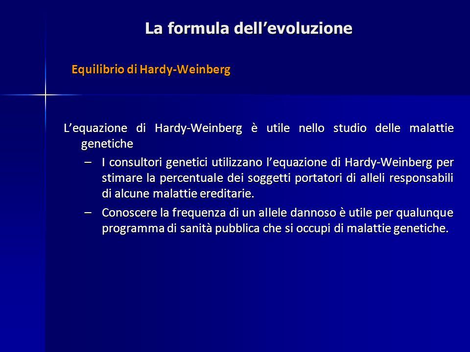 La formula dellevoluzione Equilibrio di Hardy-Weinberg Lequazione di Hardy-Weinberg è utile nello studio delle malattie genetiche –I consultori geneti