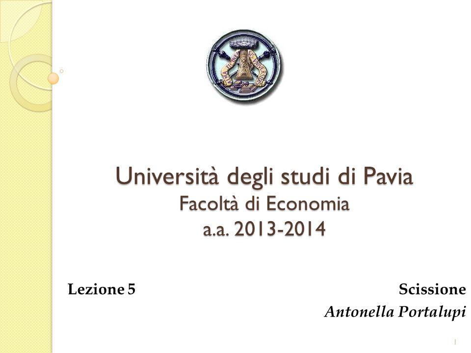 Università degli studi di Pavia Facoltà di Economia a.a. 2013-2014 Lezione 5 Scissione Antonella Portalupi 1