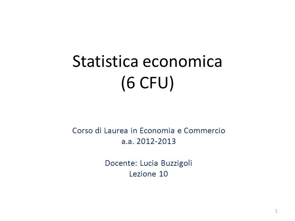 Statistica economica (6 CFU) Corso di Laurea in Economia e Commercio a.a. 2012-2013 Docente: Lucia Buzzigoli Lezione 10 1