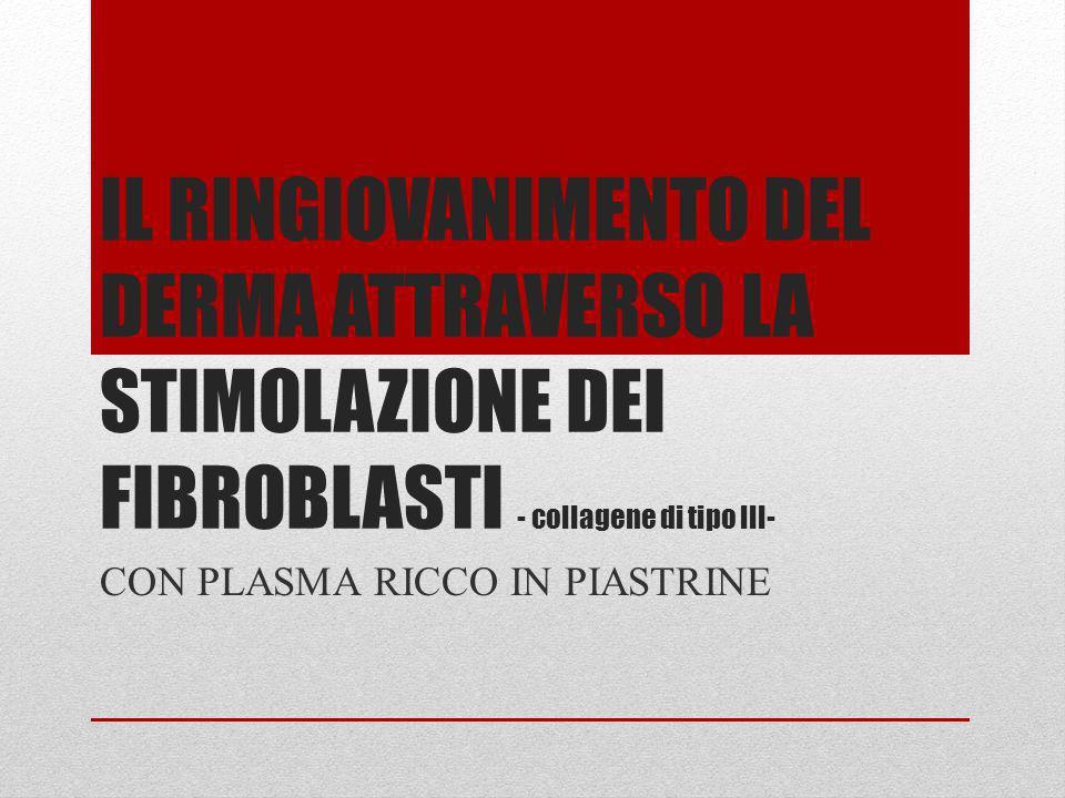 IL RINGIOVANIMENTO DEL DERMA ATTRAVERSO LA STIMOLAZIONE DEI FIBROBLASTI - collagene di tipo III- CON PLASMA RICCO IN PIASTRINE