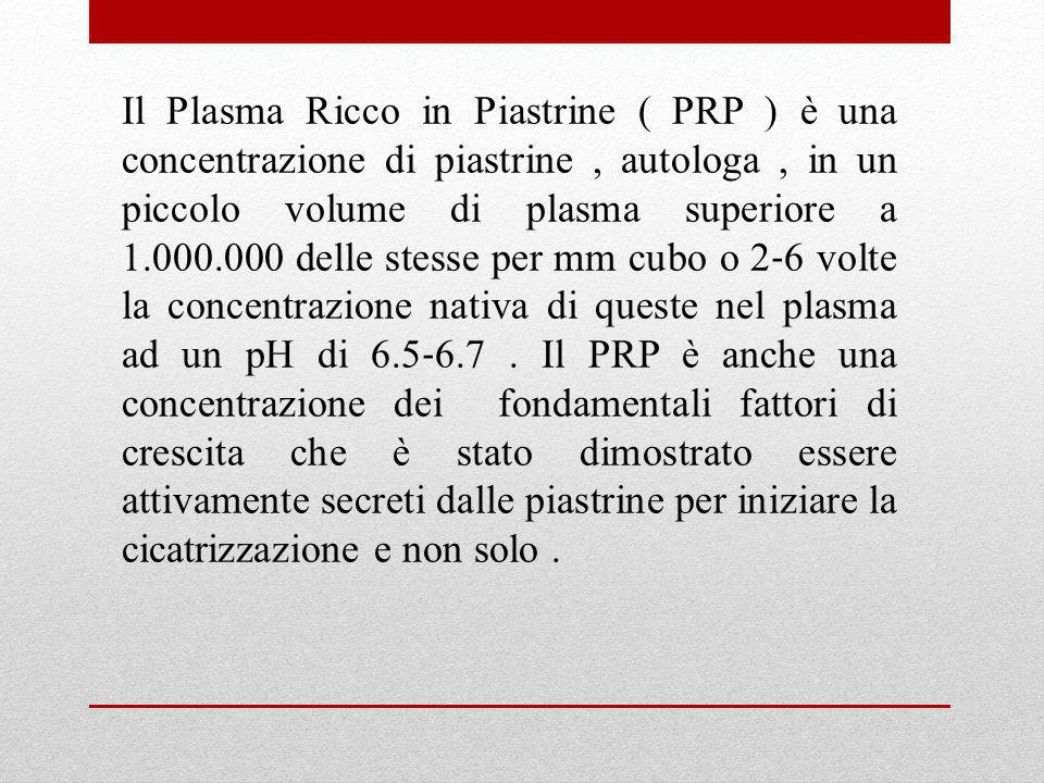 Il Plasma Ricco in Piastrine ( PRP ) è una concentrazione di piastrine, autologa, in un piccolo volume di plasma superiore a 1.000.000 delle stesse pe