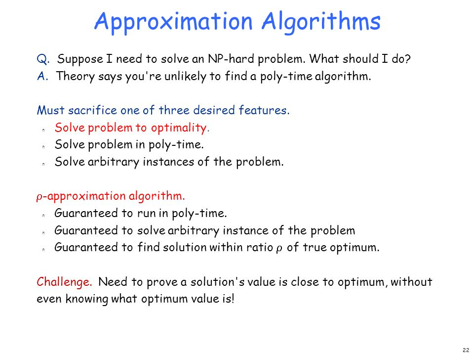 Approximation Algorithms Q. Suppose I need to solve an NP-hard problem. What should I do? A. Theory says you're unlikely to find a poly-time algorithm