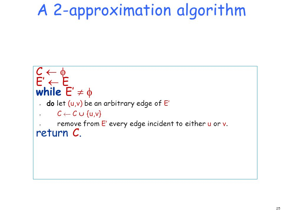 A 2-approximation algorithm C E while E n do let (u,v) be an arbitrary edge of E n C C {u,v} n remove from E every edge incident to either u or v.