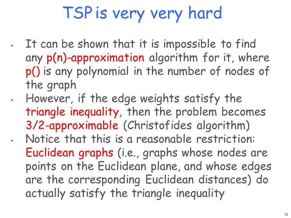 TSP is very very hard It can be shown that it is impossible to find any p(n)-approximation algorithm for it, where p() is any polynomial in the number
