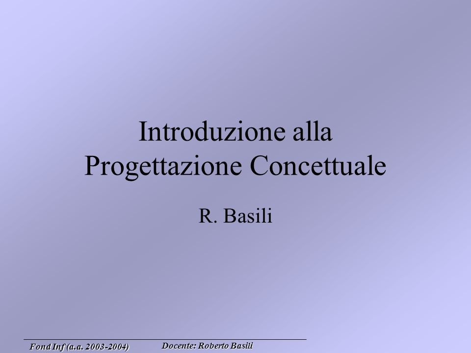 Docente: Roberto Basili Fond Inf (a.a. 2003-2004) Introduzione alla Progettazione Concettuale R.