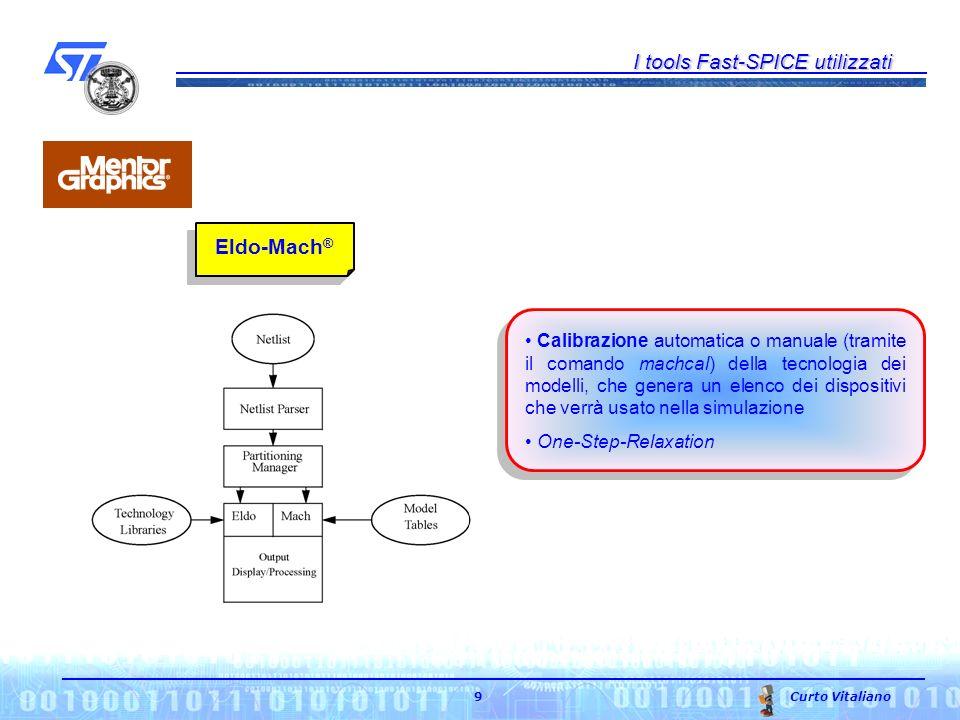 I tools Fast-SPICE utilizzati Curto Vitaliano 9 Eldo-Mach ® Calibrazione automatica o manuale (tramite il comando machcal) della tecnologia dei modelli, che genera un elenco dei dispositivi che verrà usato nella simulazione One-Step-Relaxation
