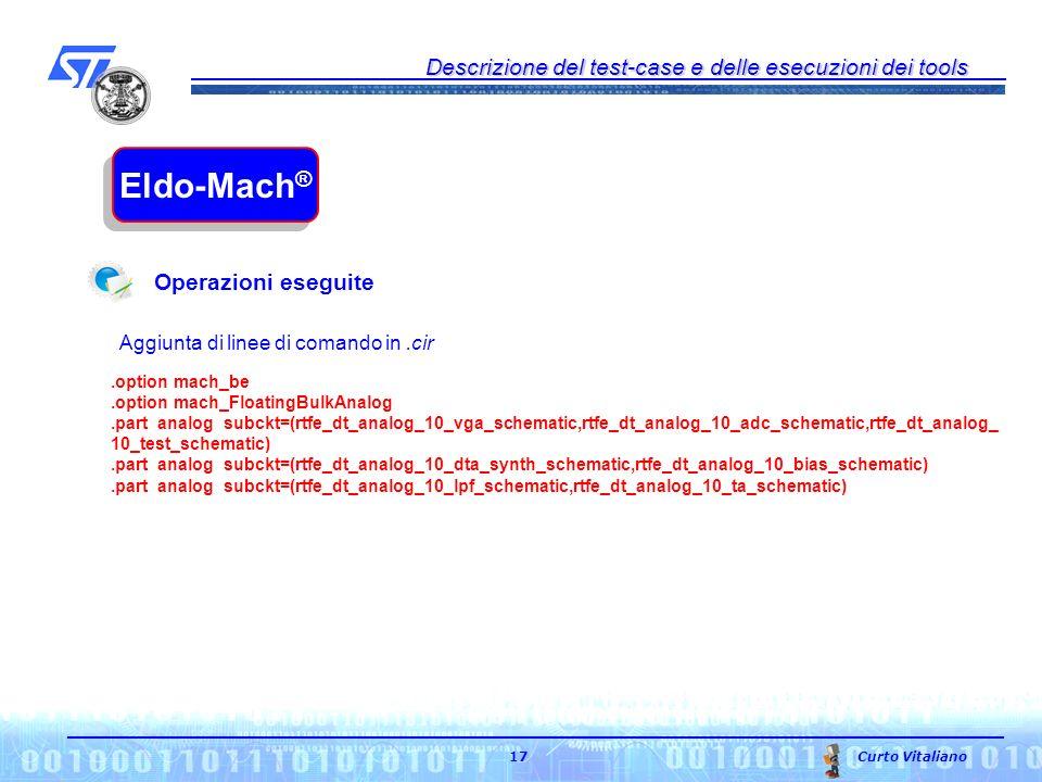 Descrizione del test-case e delle esecuzioni dei tools Curto Vitaliano 17 Eldo-Mach ® Aggiunta di linee di comando in.cir Operazioni eseguite.option mach_be.option mach_FloatingBulkAnalog.partaanalogssubckt=(rtfe_dt_analog_10_vga_schematic,rtfe_dt_analog_10_adc_schematic,rtfe_dt_analog_ 10_test_schematic).partaanalogssubckt=(rtfe_dt_analog_10_dta_synth_schematic,rtfe_dt_analog_10_bias_schematic).partaanalogssubckt=(rtfe_dt_analog_10_lpf_schematic,rtfe_dt_analog_10_ta_schematic)