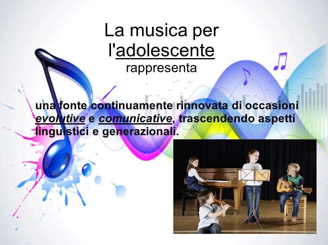 La musica per l'adolescente rappresenta una fonte continuamente rinnovata di occasioni evolutive e comunicative, trascendendo aspetti linguistici e ge