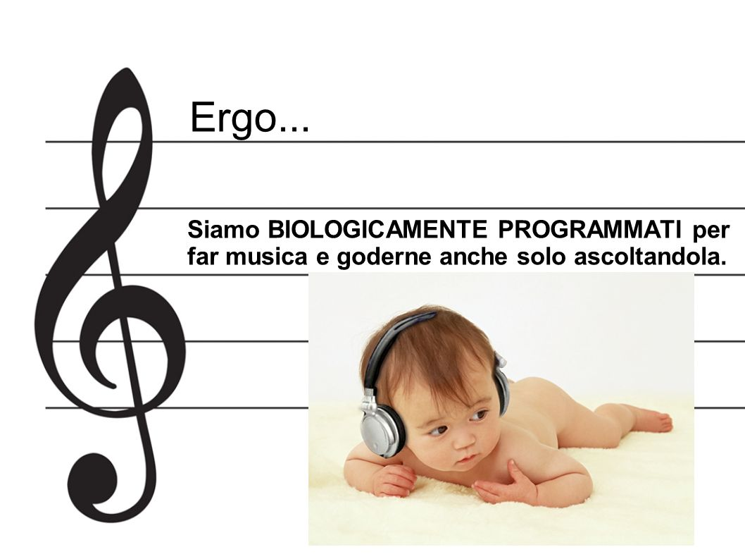 Ergo... Siamo BIOLOGICAMENTE PROGRAMMATI per far musica e goderne anche solo ascoltandola.