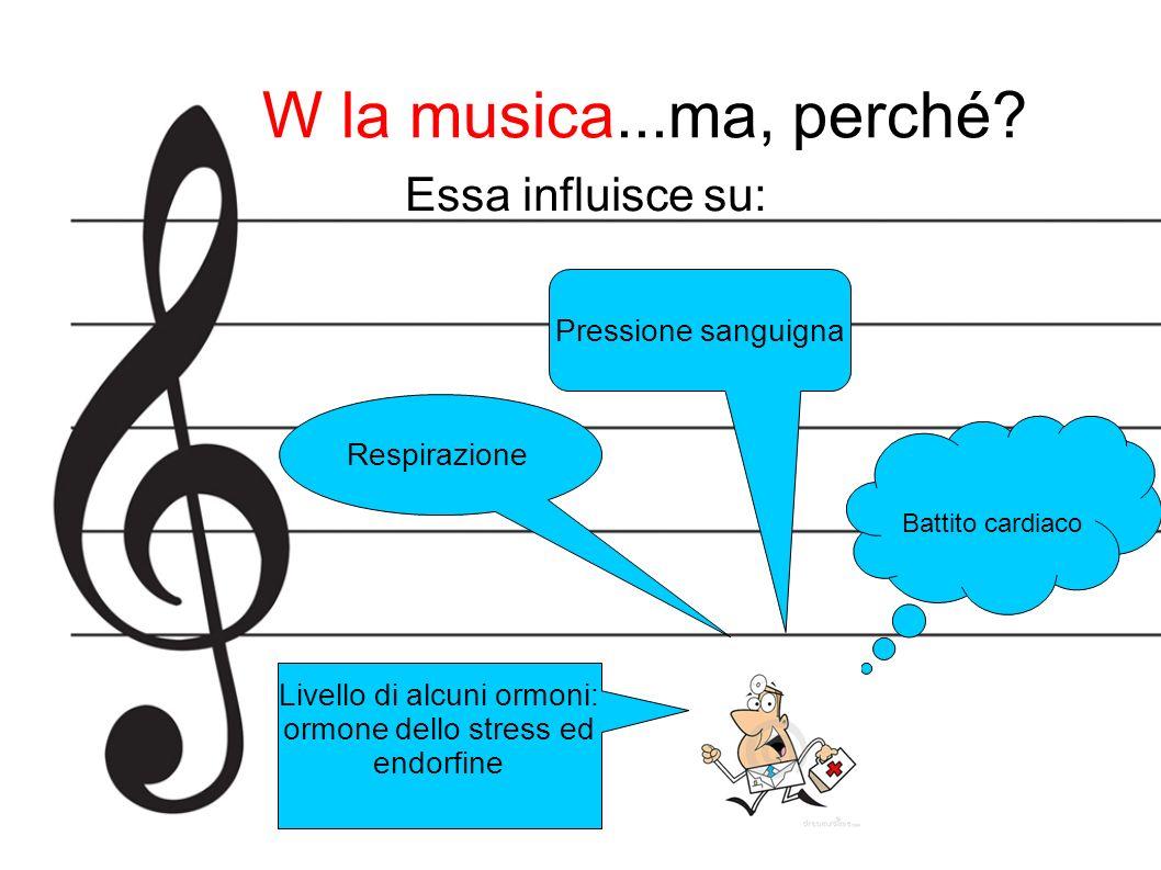 W la musica...ma, perché? Essa influisce su: Pressione sanguigna Respirazione Livello di alcuni ormoni: ormone dello stress ed endorfine Battito cardi
