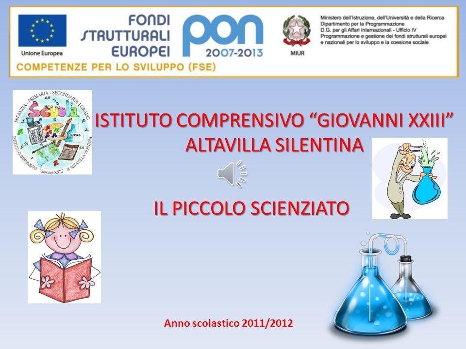 IL PICCOLO SCIENZIATO ISTITUTO COMPRENSIVO GIOVANNI XXIII ALTAVILLA SILENTINA Anno scolastico 2011/2012