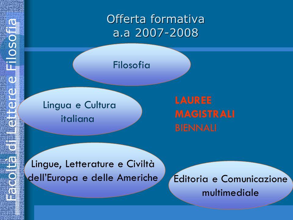 Facoltà di Lettere e Filosofia Filosofia Lingua e Cultura italiana Lingue, Letterature e Civiltà dellEuropa e delle Americhe Editoria e Comunicazione multimediale LAUREE MAGISTRALI BIENNALI Offerta formativa a.a 2007-2008