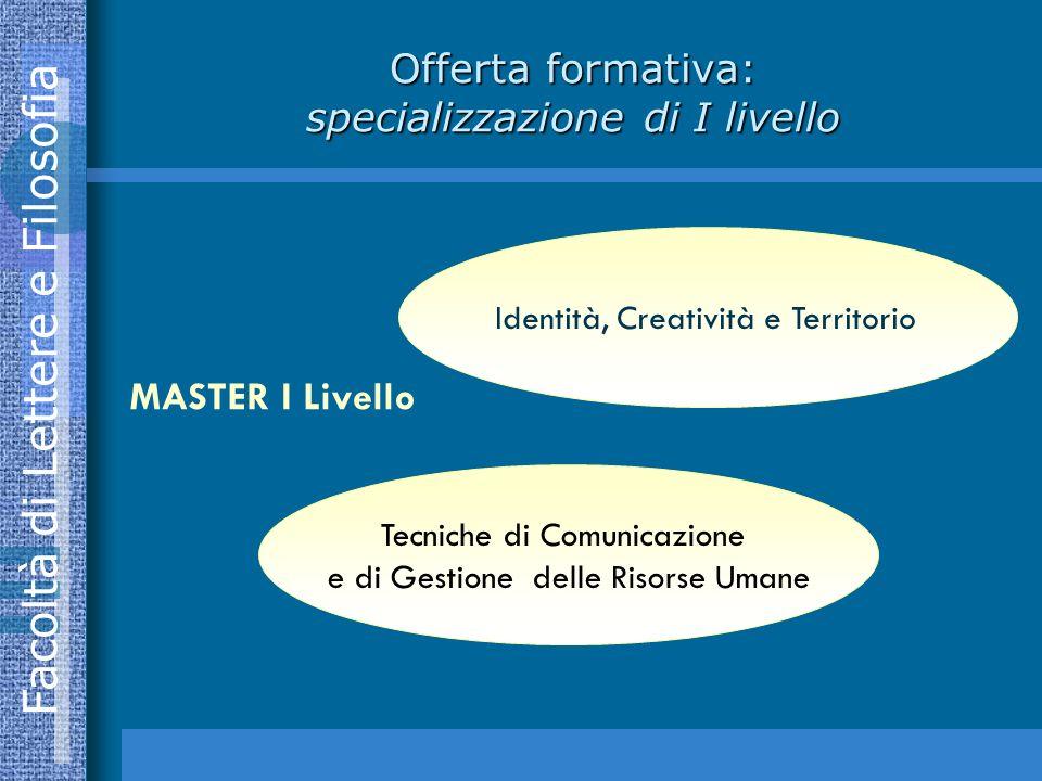 Facoltà di Lettere e Filosofia Offerta formativa: specializzazione di I livello Identità, Creatività e Territorio Tecniche di Comunicazione e di Gestione delle Risorse Umane MASTER I Livello