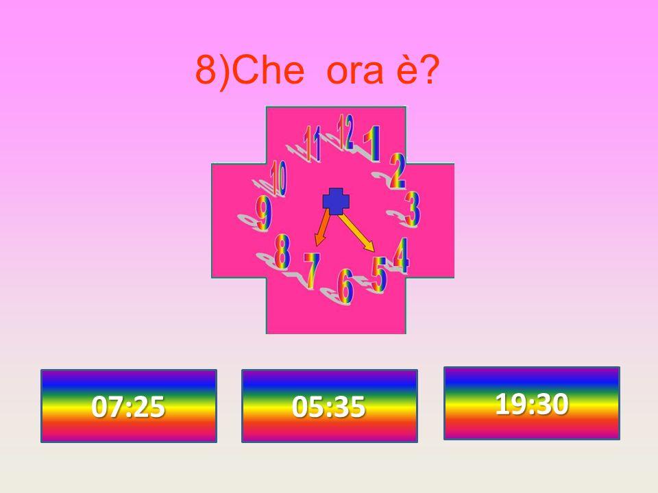 8)Che ora è? 07:25 19:30 05:35