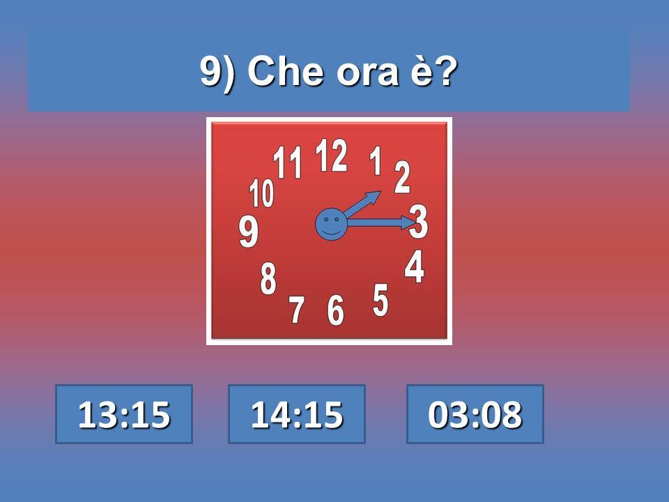 9) Che ora è? 13:15 14:15 03:08