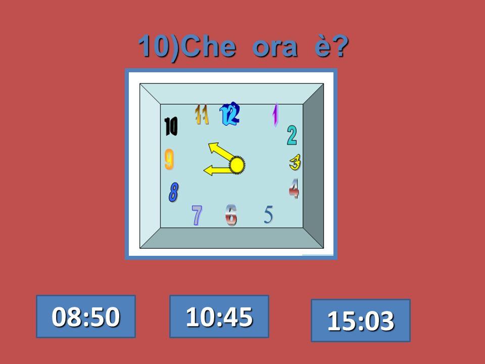 10)Che ora è? 08:50 10:45 15:03