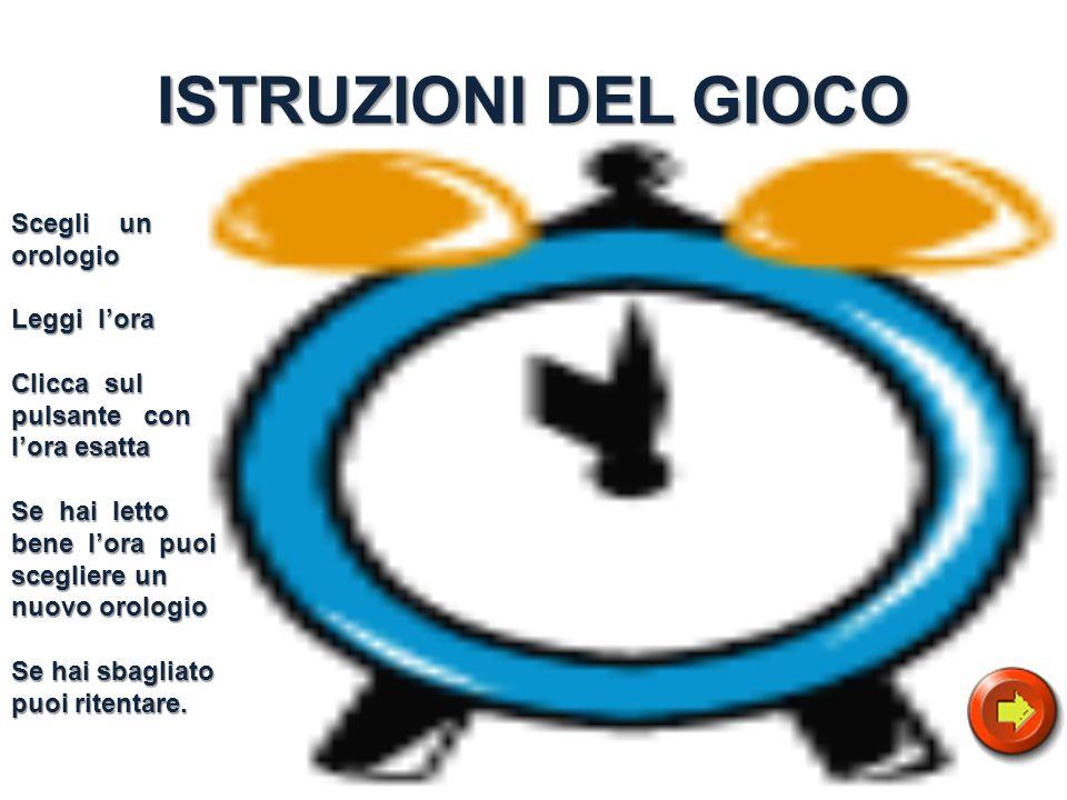 ISTRUZIONI DEL GIOCO Scegli un orologio Leggi lora Clicca sul pulsante con lora esatta Se hai letto bene lora puoi scegliere un nuovo orologio Se hai sbagliato puoi ritentare.