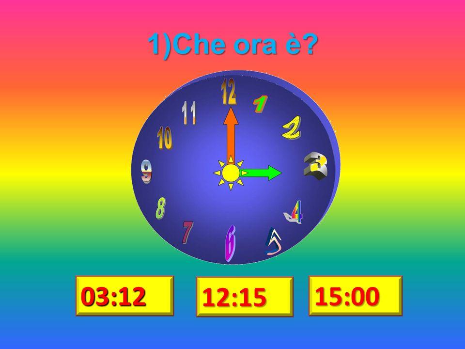 1)Che ora è? 03:12 12:15 15:00