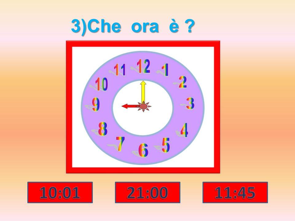 4)Che ora è? 07:05 05:07 05:01