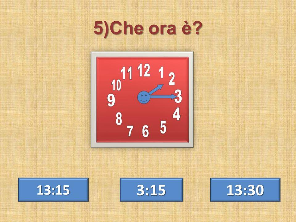 5)Che ora è? 13:30 13:15 3:15