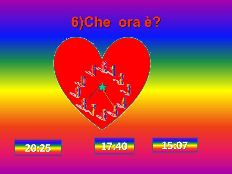 6)Che ora è? 17:40 15:07 20:25