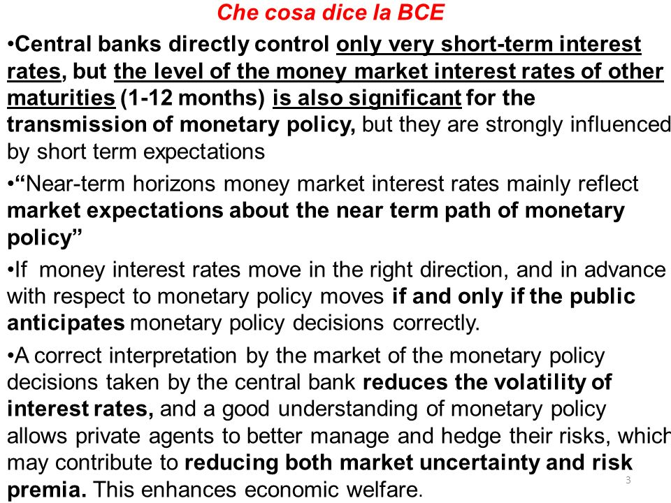 Che cosa dice la BCE Central banks directly control only very short-term interest rates, but the level of the money market interest rates of other maturities (1-12 months) is also significant for the transmission of monetary policy, but they are strongly influenced by short term expectations Near-term horizons money market interest rates mainly reflect market expectations about the near term path of monetary policy If money interest rates move in the right direction, and in advance with respect to monetary policy moves if and only if the public anticipates monetary policy decisions correctly.