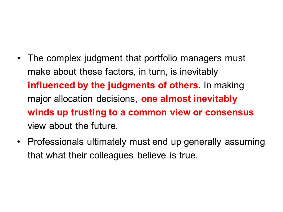 The complex judgment that portfolio managers must make about these factors, in turn, is inevitably influenced by the judgments of others.