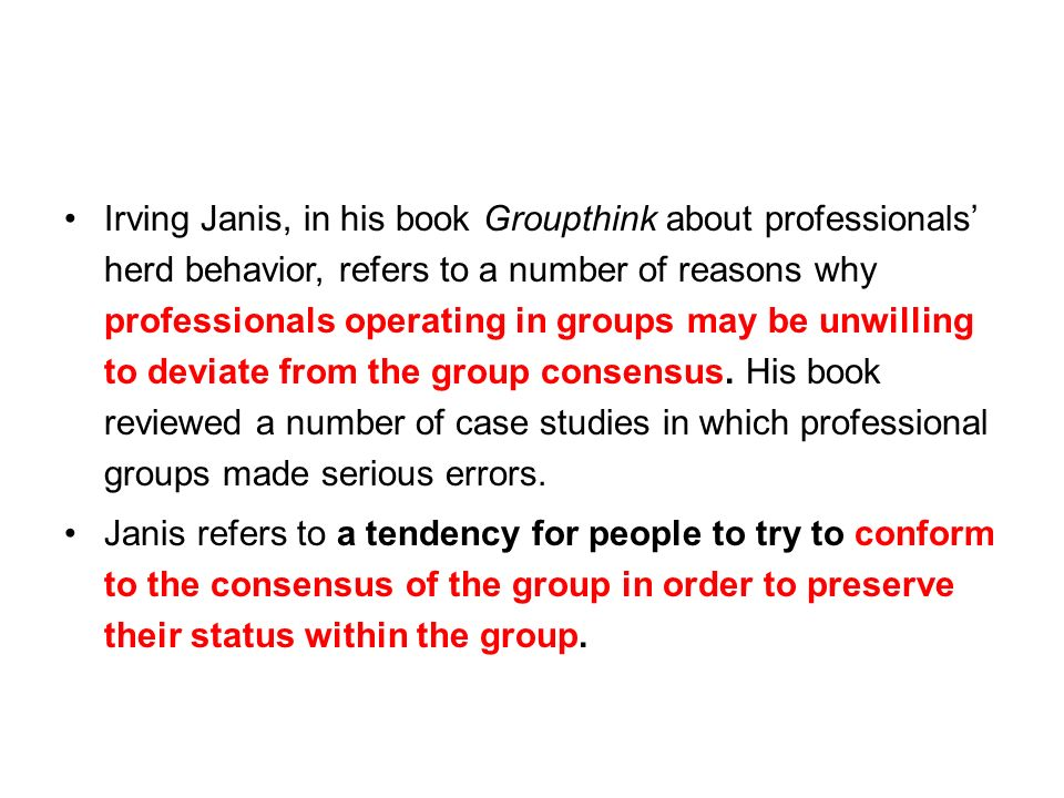 Irving Janis, in his book Groupthink about professionals herd behavior, refers to a number of reasons why professionals operating in groups may be unwilling to deviate from the group consensus.