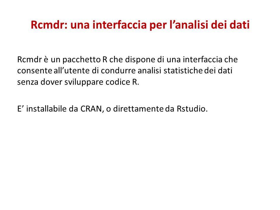 Rcmdr: una interfaccia per lanalisi dei dati Rcmdr è un pacchetto R che dispone di una interfaccia che consente allutente di condurre analisi statistiche dei dati senza dover sviluppare codice R.