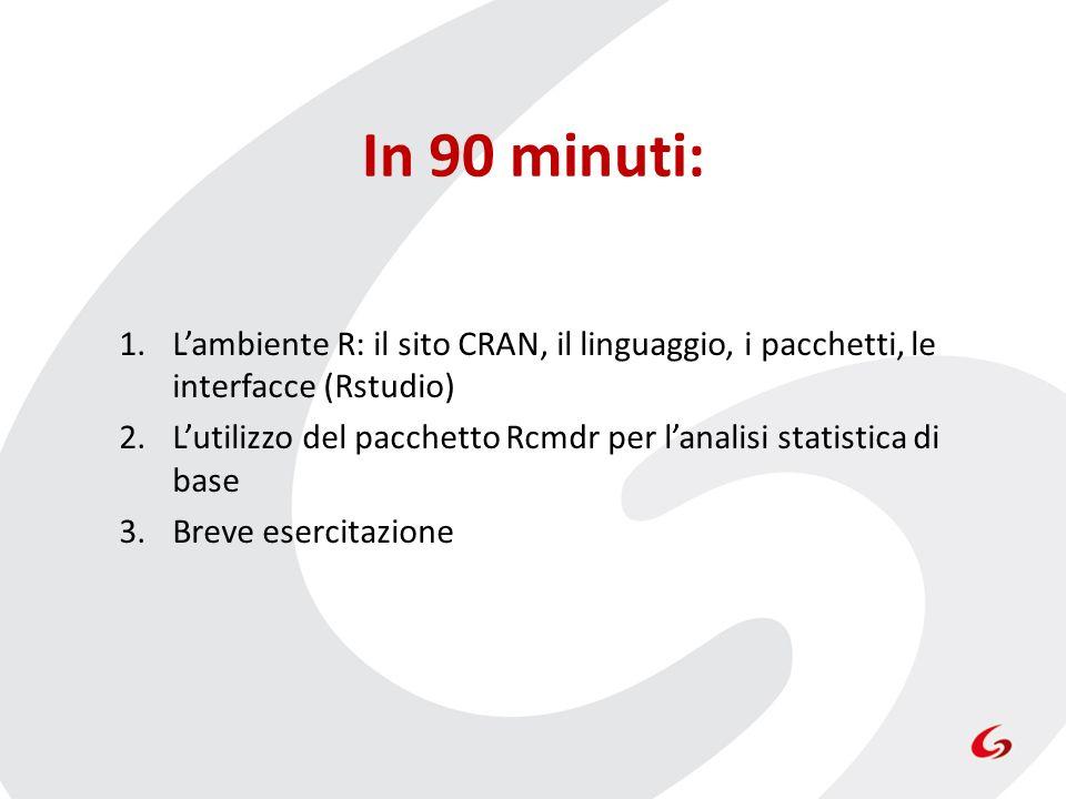 In 90 minuti: 1.Lambiente R: il sito CRAN, il linguaggio, i pacchetti, le interfacce (Rstudio) 2.Lutilizzo del pacchetto Rcmdr per lanalisi statistica di base 3.Breve esercitazione