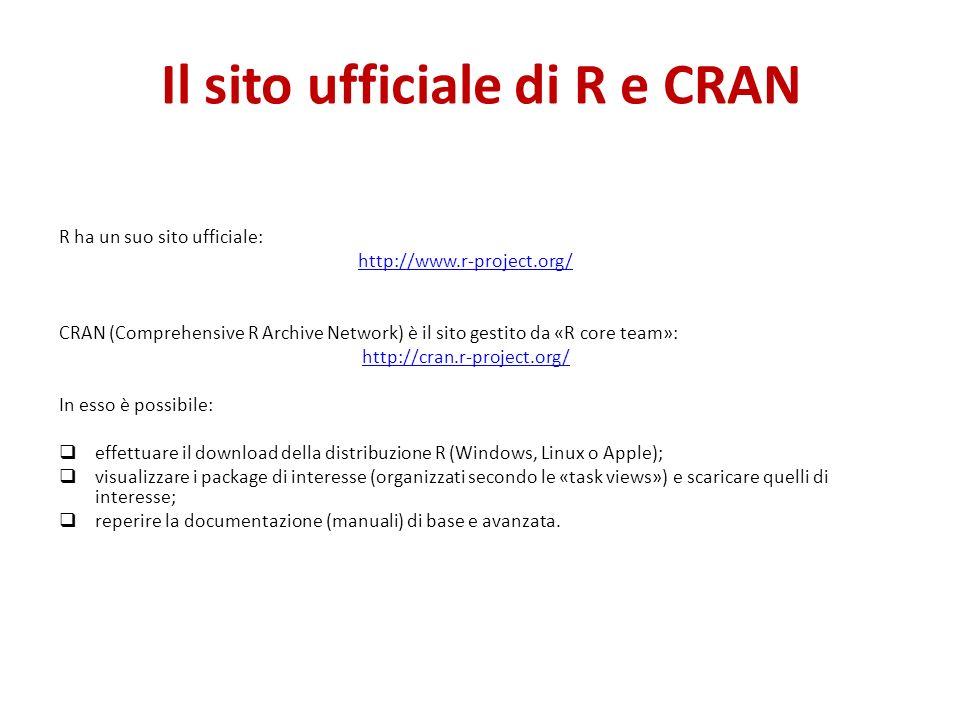 Il sito ufficiale di R e CRAN R ha un suo sito ufficiale: http://www.r-project.org/ CRAN (Comprehensive R Archive Network) è il sito gestito da «R core team»: http://cran.r-project.org/ In esso è possibile: effettuare il download della distribuzione R (Windows, Linux o Apple); visualizzare i package di interesse (organizzati secondo le «task views») e scaricare quelli di interesse; reperire la documentazione (manuali) di base e avanzata.