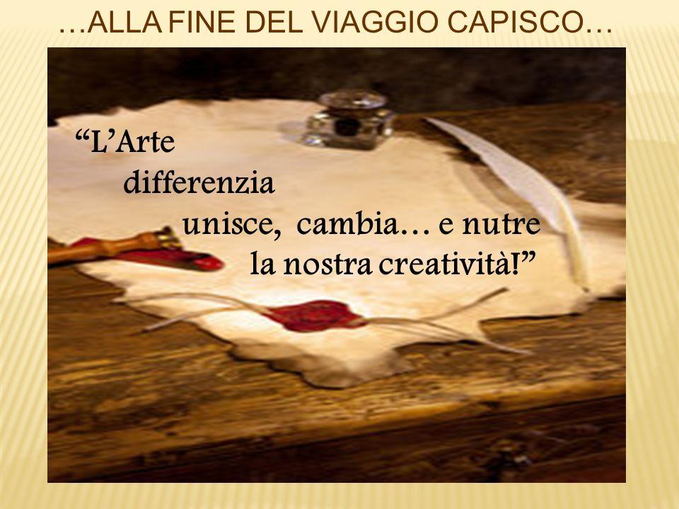 …ALLA FINE DEL VIAGGIO CAPISCO… LArte differenzia unisce, cambia… e nutre la nostra creatività!